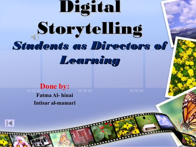 Digital Storytelling  Students as Directors of Learning Done by: Fatma Al- hinai Intisar al-mamari