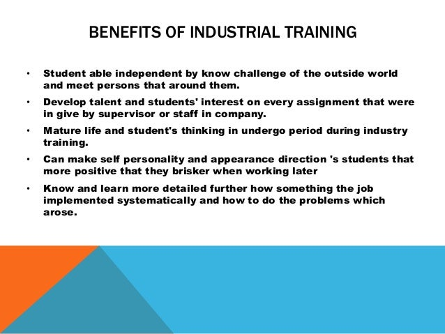 benefit from industrial training Well, from this intership, i could learn a lot of stuff from easy, small things to difficult and academic things my job everymonth has changed and can say.