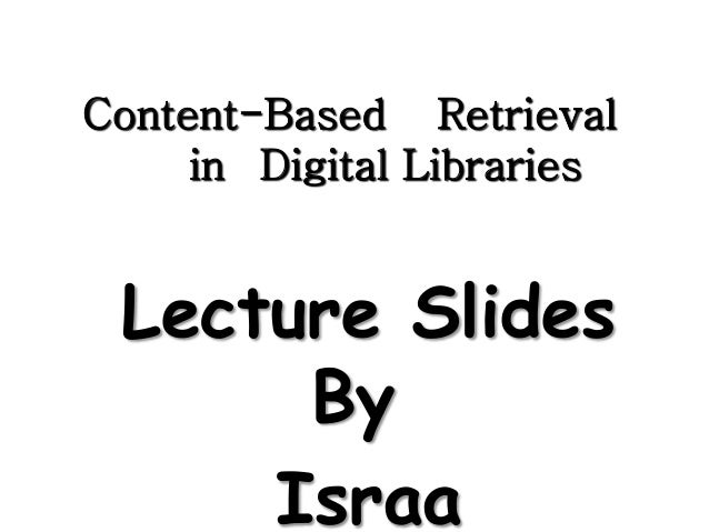 Content-Based Retrieval in Digital Libraries Lecture Slides By Israa