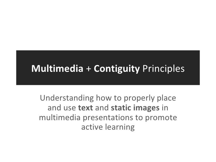 Multimedia  +  Contiguity  Principles Understanding how to properly place and use  text  and  static images  in multimedia...