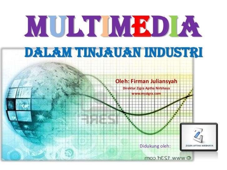 MultimediadalamTinjauanIndustri<br />Oleh: FirmanJuliansyah<br />DirekturZigraApthaNirbhaya<br />www.myzigra.com<br />Didu...