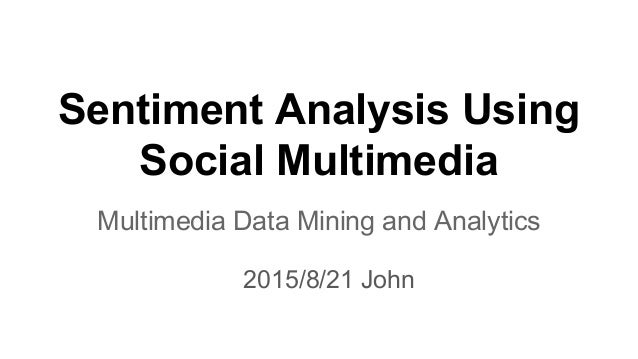 Sentiment Analysis Using Social Multimedia Multimedia Data Mining and Analytics 2015/8/21 John