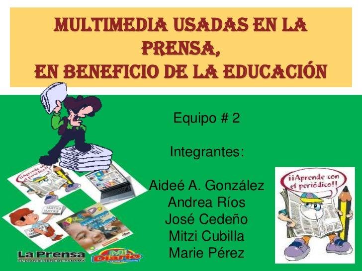 Multimedia usadas en la          prensa,en beneficio de la educación             Equipo # 2             Integrantes:      ...