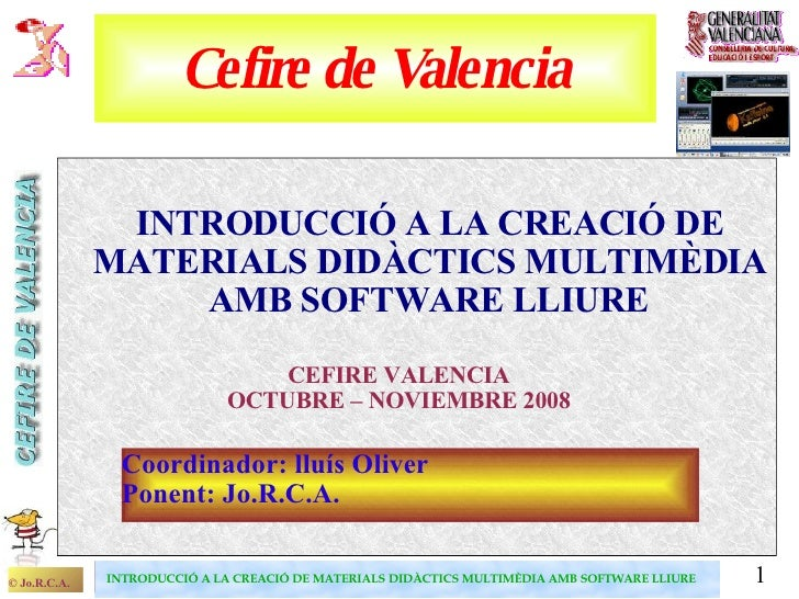 Cefire de Valencia <ul><ul><li>INTRODUCCIÓ A LA CREACIÓ DE MATERIALS DIDÀCTICS MULTIMÈDIA AMB SOFTWARE LLIURE   </li></ul>...