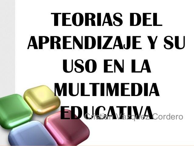 TEORIAS DEL APRENDIZAJE Y SU USO EN LA MULTIMEDIA EDUCATIVACristian Vázquez Cordero