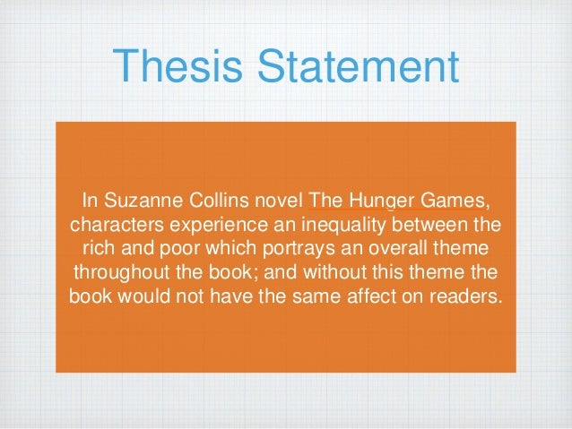 thesis statement for hunger games essay The hunger games literary analysis essay 1400-1700 words the goal, as always, is to get specific, and then to fully explain and develop how that specific idea works in the text as you.
