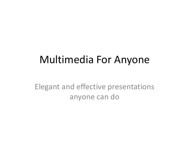 Multimedia For AnyoneElegant and effective presentations          anyone can do
