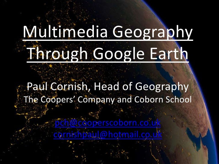 Multimedia GeographyThrough Google EarthPaul Cornish, Head of GeographyThe Coopers' Company and Coborn School      pch@coo...