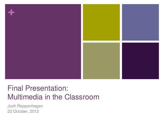 +Final Presentation:Multimedia in the ClassroomJosh Reppenhagen22 October, 2012