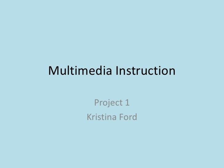 Multimedia Instruction<br />Project 1<br />Kristina Ford<br />