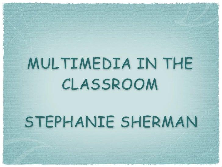 MULTIMEDIA IN THE    CLASSROOM  STEPHANIE SHERMAN
