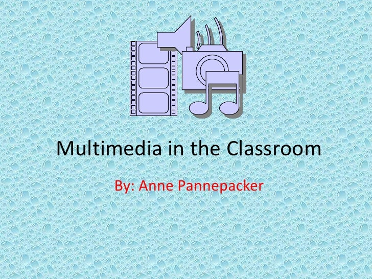 Multimedia in the Classroom<br />By: Anne Pannepacker<br />
