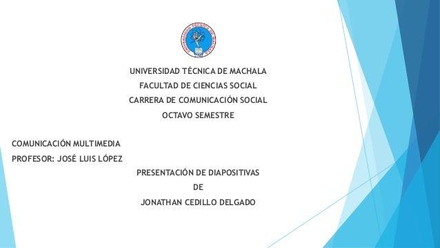 UNIVERSIDAD TÉCNICA DE MACHALA  FACULTAD DE CIENCIAS SOCIAL  CARRERA DE COMUNICACIÓN SOCIAL  OCTAVO SEMESTRE  COMUNICACIÓN...