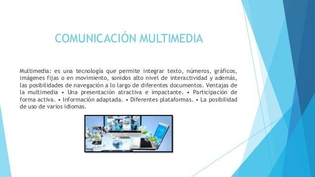 COMUNICACIÓN MULTIMEDIA  Multimedia: es una tecnología que permite integrar texto, números, gráficos,  imágenes fijas o en...