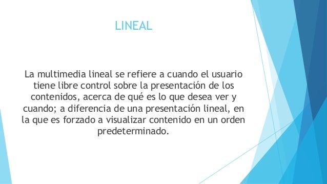 LINEAL  La multimedia lineal se refiere a cuando el usuario  tiene libre control sobre la presentación de los  contenidos,...