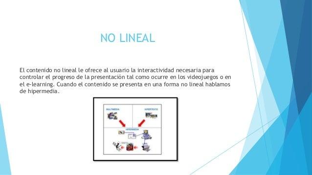 NO LINEAL  El contenido no lineal le ofrece al usuario la interactividad necesaria para  controlar el progreso de la prese...