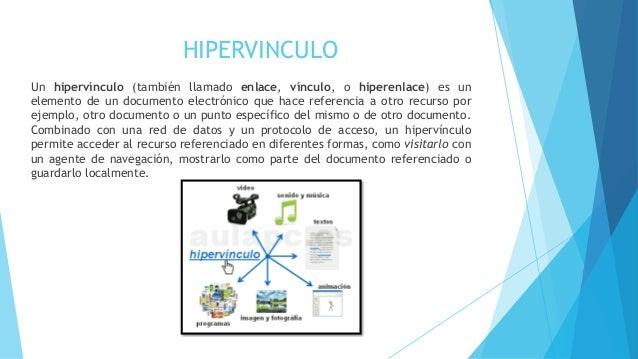 HIPERVINCULO  Un hipervínculo (también llamado enlace, vínculo, o hiperenlace) es un  elemento de un documento electrónico...