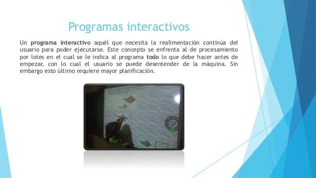 Programas interactivos  Un programa interactivo aquél que necesita la realimentación continúa del  usuario para poder ejec...