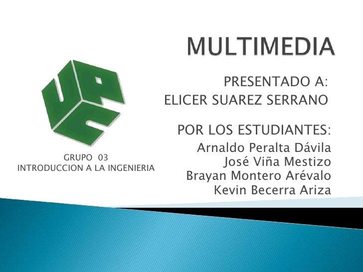 MULTIMEDIA<br />PRESENTADO A:<br />ELICER SUAREZ SERRANO<br />POR LOS ESTUDIANTES:<br />Arnaldo Peralta Dávila<br />José V...