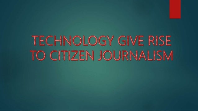 """ Citizen journalism had really pushed its limits with the advancements of digital media technology.  """"Before the interne..."""