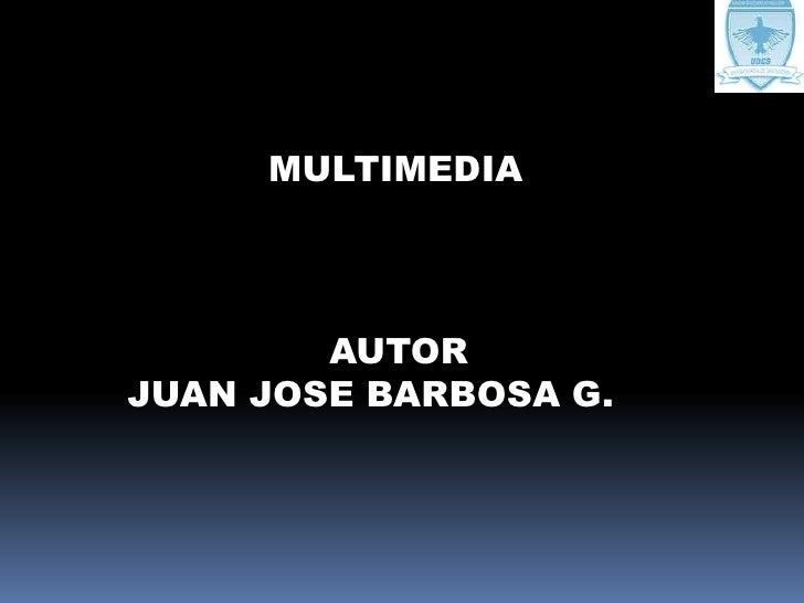 MULTIMEDIA<br />AUTOR<br />JUAN JOSE BARBOSA G.<br />