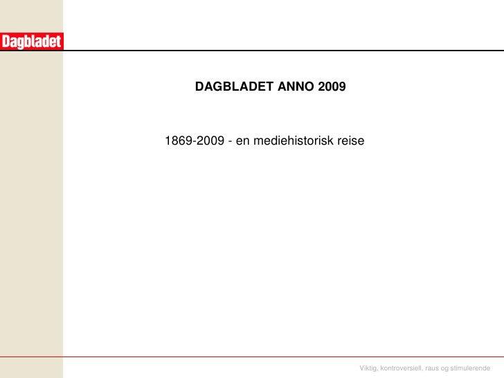 DAGBLADET ANNO 2009    1869-2009 - en mediehistorisk reise                                       Viktig, kontroversiell, r...