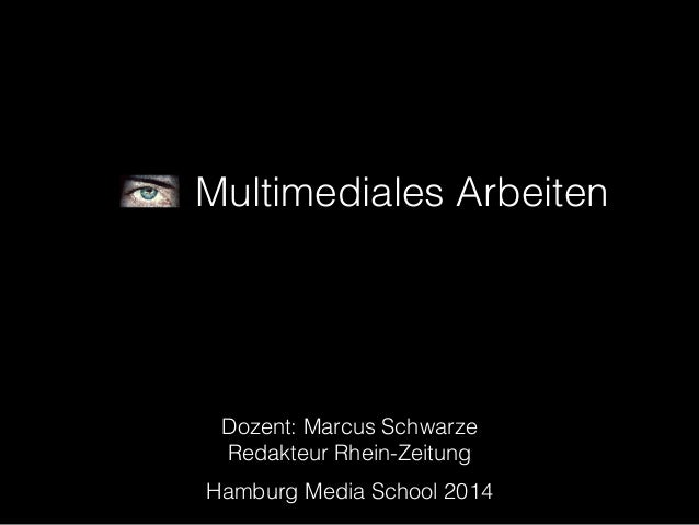 Multimediales Arbeiten  Dozent: Marcus Schwarze  Redakteur Rhein-Zeitung  Hamburg Media School 2014
