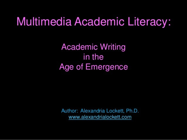 Multimedia Academic Literacy: Academic Writing in the Age of Emergence Author: Alexandria Lockett, Ph.D. www.alexandrialoc...