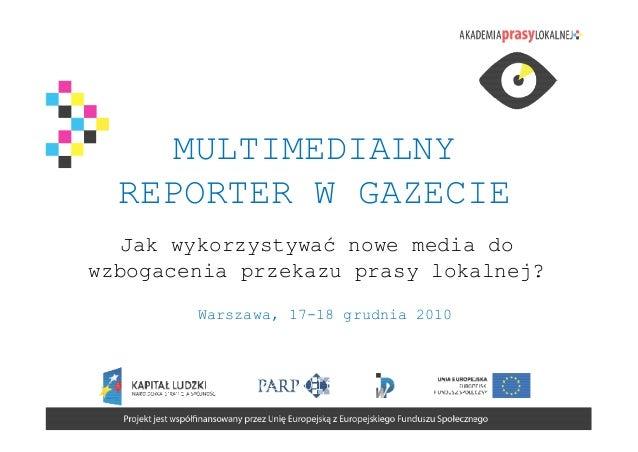 MULTIMEDIALNY  REPORTER W GAZECIE  Jak wykorzystywać nowe media dowzbogacenia przekazu prasy lokalnej?        Warszawa, 17...