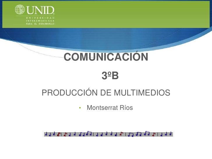 COMUNICACIÓN               3ºBPRODUCCIÓN DE MULTIMEDIOS       •   Montserrat Ríos