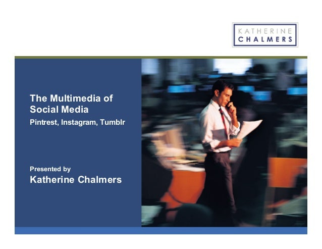 The Multimedia of Social Media Pintrest, Instagram, Tumblr Presented by Katherine Chalmers