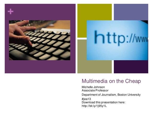 +  Multimedia on the Cheap Michelle Johnson Associate Professor Department of Journalism, Boston University #jea13 Downloa...