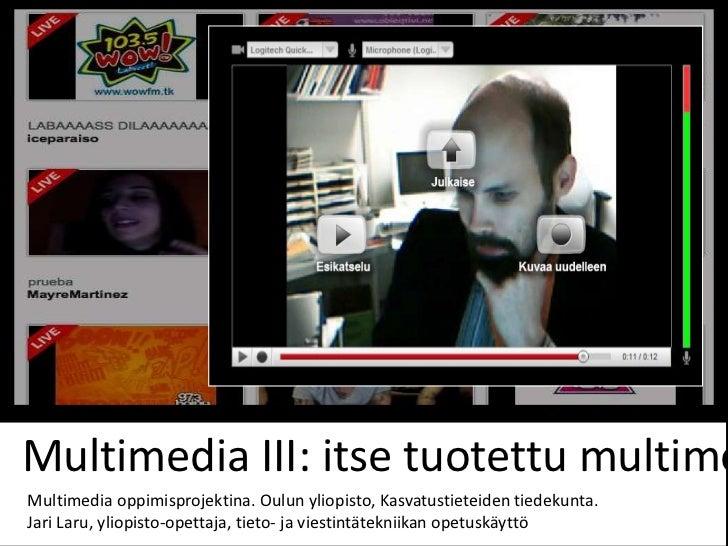 Multimedia III: itse tuotettu multimeMultimedia oppimisprojektina. Oulun yliopisto, Kasvatustieteiden tiedekunta.Jari Laru...