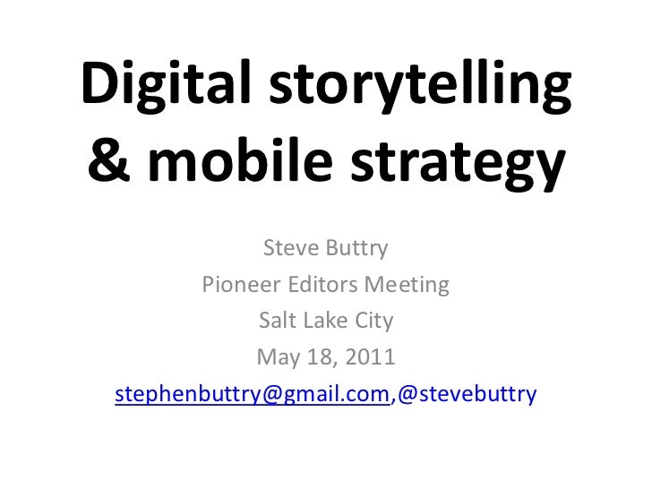 Digital storytelling& mobile strategy<br />Steve Buttry<br />Pioneer Editors Meeting<br />Salt Lake City <br />May 18, 201...