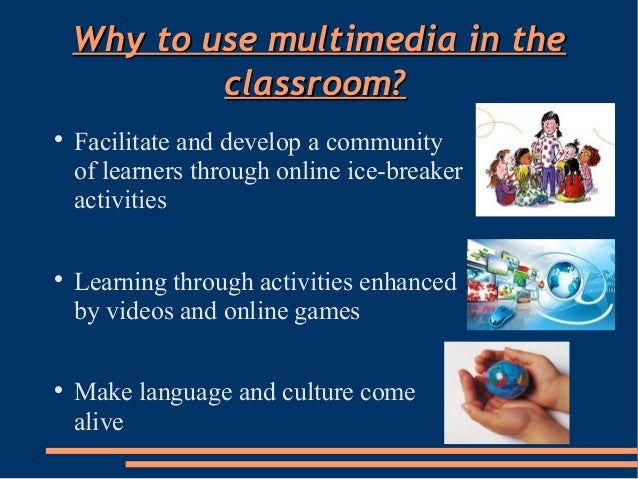 Why to use multimedia in theWhy to use multimedia in theclassroom?classroom?Facilitate and develop a communityof learners...