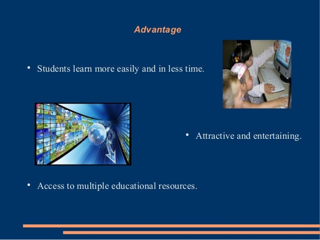 AdvantageStudents learn more easily and in less time.Attractive and entertaining.Access to multiple educational resourc...