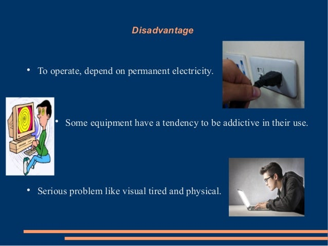 DisadvantageTo operate, depend on permanent electricity.Some equipment have a tendency to be addictive in their use.Ser...