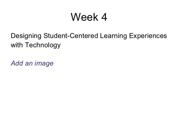 Week 4 <ul><li>Designing Student-Centered Learning Experiences  </li></ul><ul><li>with Technology  </li></ul><ul><li>Add a...