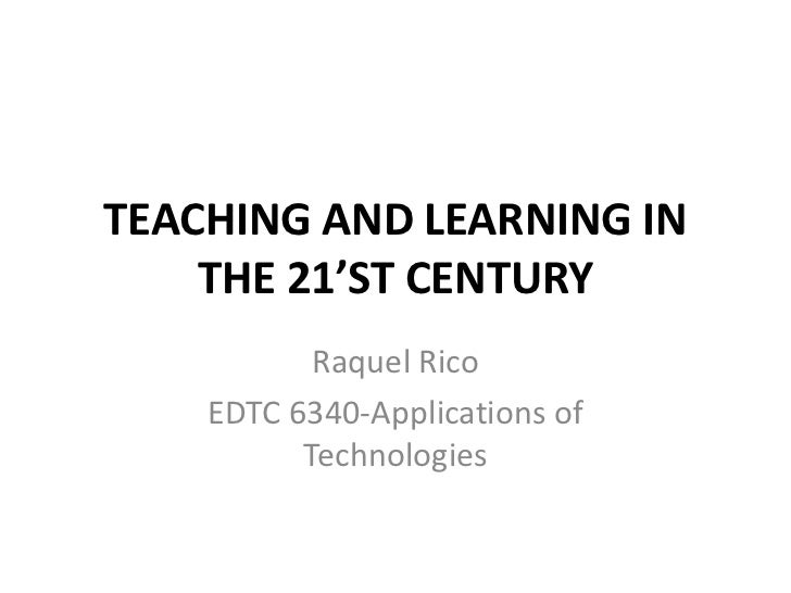 TEACHING AND LEARNING IN THE 21'ST CENTURY<br />Raquel Rico<br />EDTC 6340-Applications of Technologies <br />