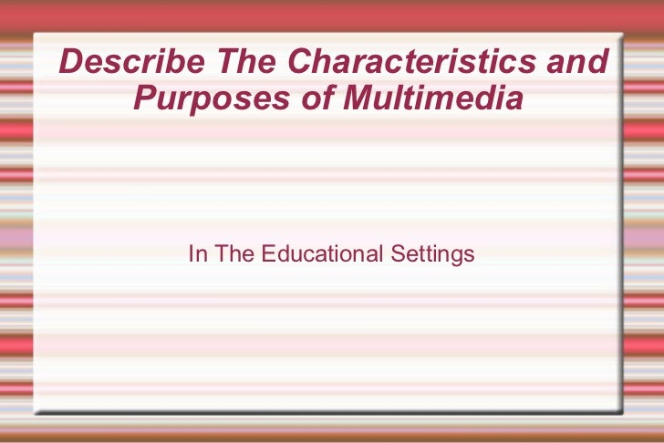 Describe The Characteristics and Purposes of Multimedia  In The Educational Settings