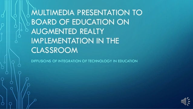 MULTIMEDIA PRESENTATION TO BOARD OF EDUCATION ON AUGMENTED REALTY IMPLEMENTATION IN THE CLASSROOM DIFFUSIONS OF INTEGRATIO...
