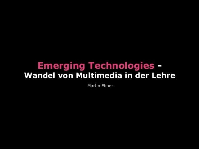 Emerging Technologies - Wandel von Multimedia in der Lehre Martin Ebner