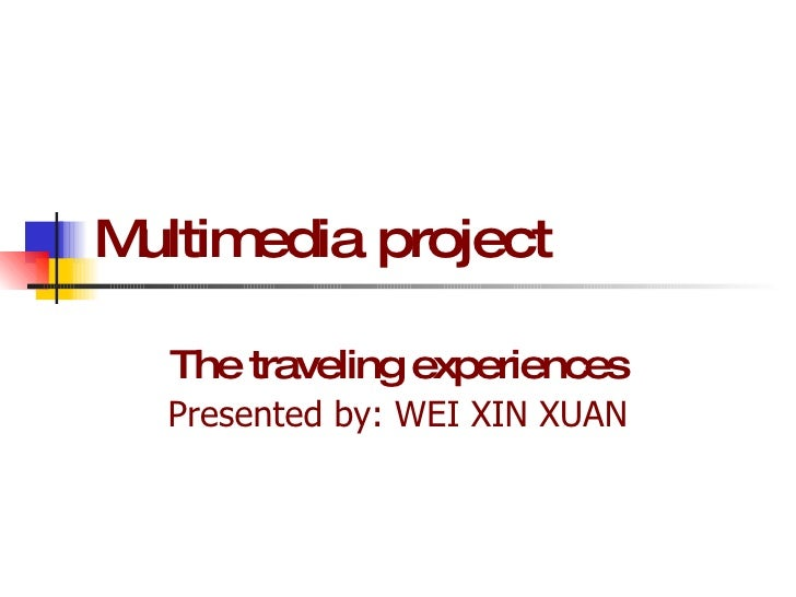 Multimedia project The traveling experiences Presented by: WEI XIN XUAN