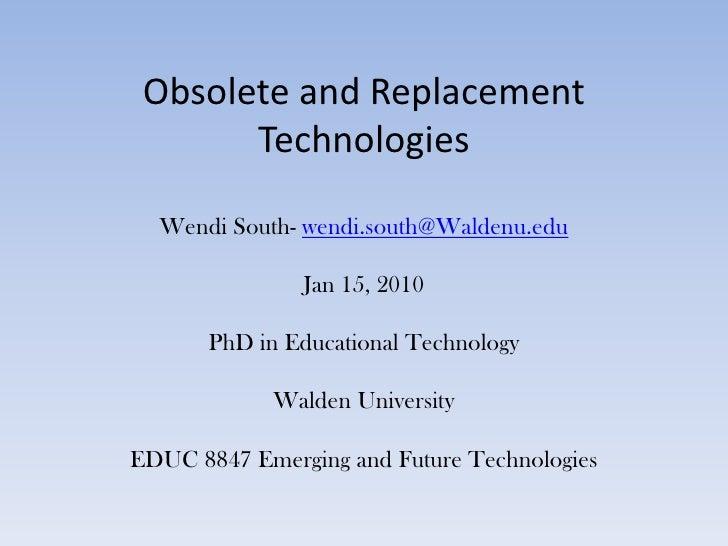 Obsolete and Replacement TechnologiesWendi South- wendi.south@Waldenu.eduJan 15, 2010PhD in Educational TechnologyWalden U...