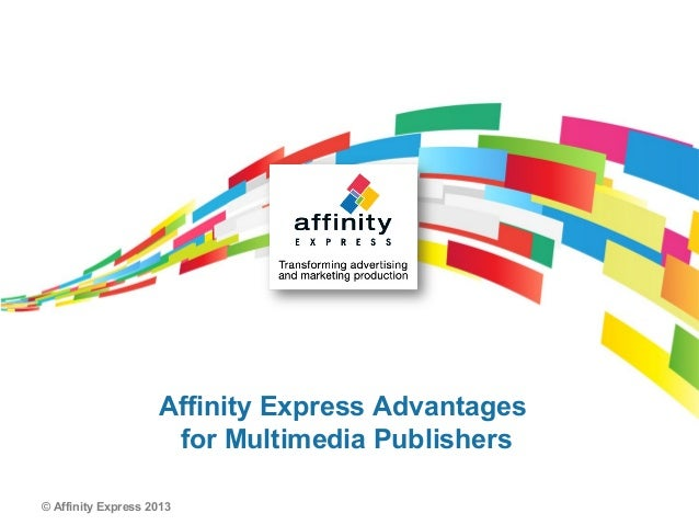 Affinity Express Advantages                     for Multimedia Publishers© Affinity Express 2013