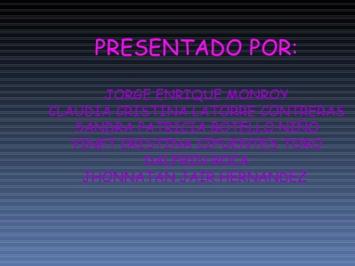 PRESENTADO POR: JORGE ENRIQUE MONROY CLAUDIA CRISTINA LATORRE CONTRERAS SANDRA PATRICIA BOTELLO NIÑO YINET CRISTINA CIFUEN...