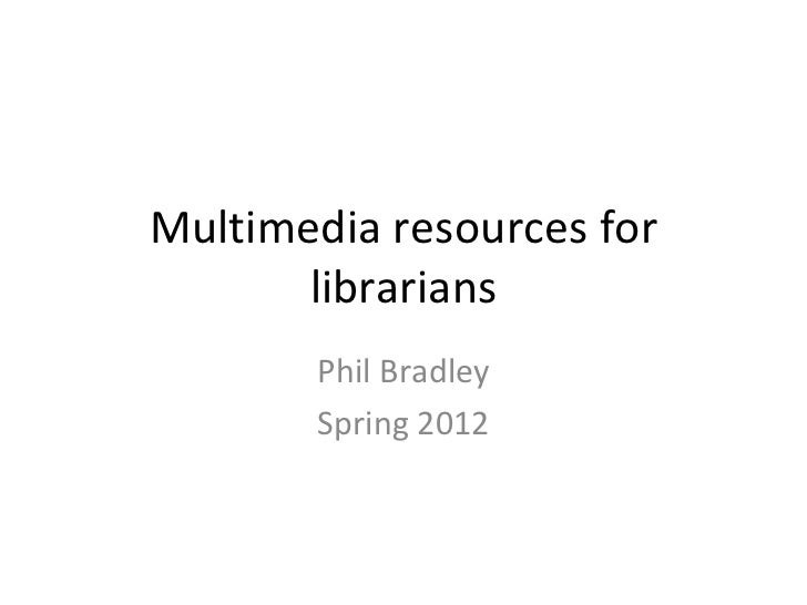 Multimedia resources for       librarians       Phil Bradley       Spring 2012