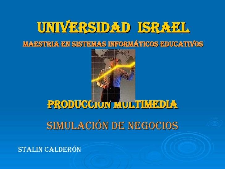 UNIVERSIDAD  ISRAEL MAESTRIA EN SISTEMAS INFORMÁTICOS EDUCATIVOS PRODUCCIÓN MULTIMEDIA SIMULACIÓN DE NEGOCIOS STALIN CALDE...