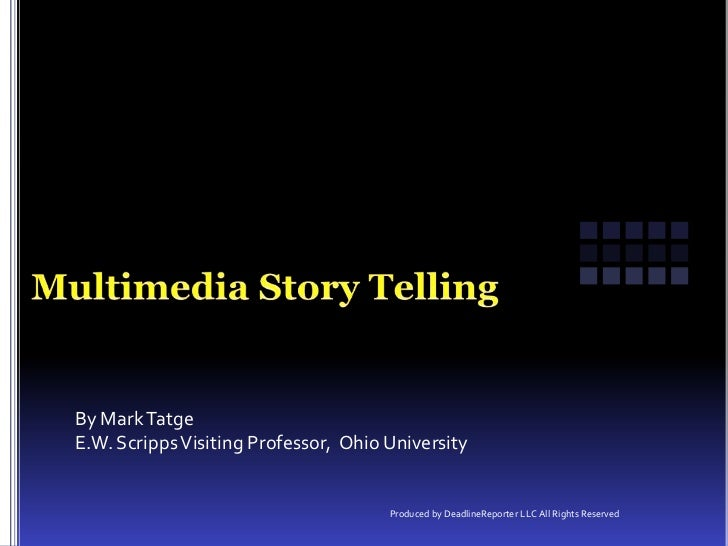 Multimedia Story Telling<br />By Mark Tatge<br />E.W. Scripps Visiting Professor,  Ohio University<br />Produced by Deadl...