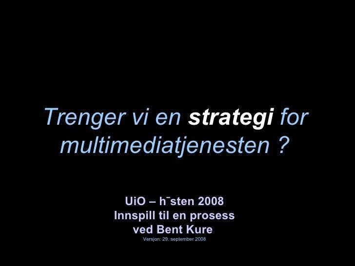 Trenger vi en  strategi  for multimediatjenesten ? UiO – høsten 2008 Innspill til en prosess ved Bent Kure   Versjon: 29. ...